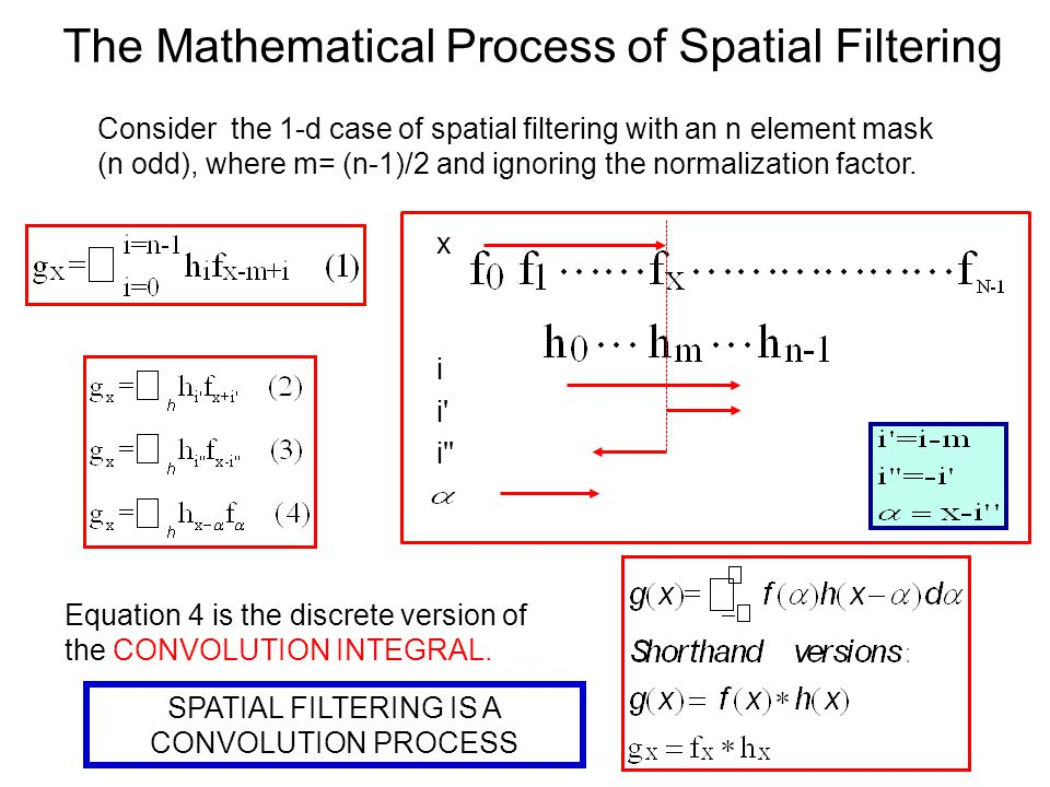 The Mathematical Process of Spatial Filtering Consider the 1-d case of spatial filtering with an n element mask (n odd), where m= (n-1)/2 and ignoring the normalization factor.