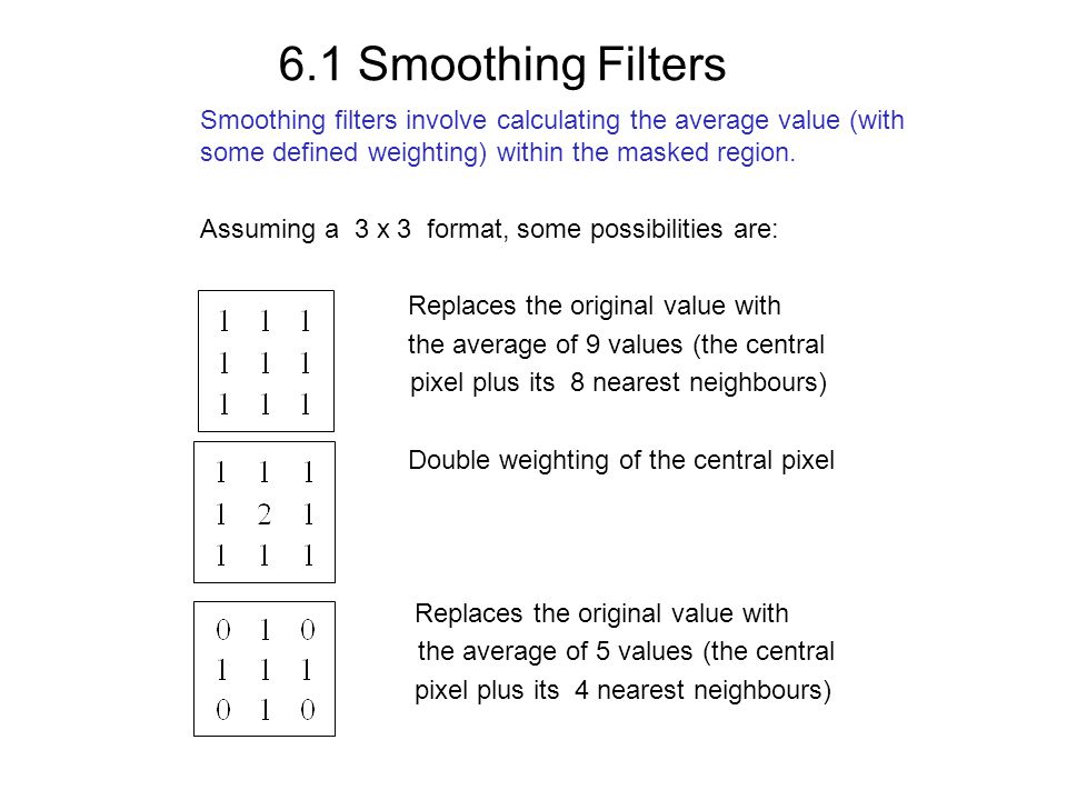6.1 Smoothing Filters Smoothing filters involve calculating the average value (with some defined weighting) within the masked region.