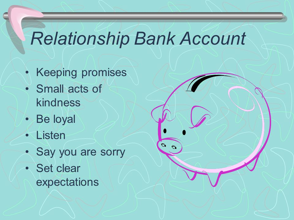 Relationship Bank Account Keeping promises Small acts of kindness Be loyal Listen Say you are sorry Set clear expectations
