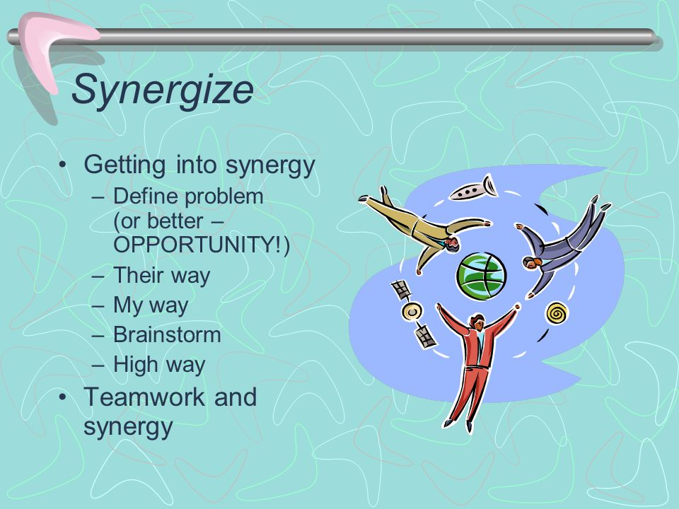 Synergize Getting into synergy –Define problem (or better – OPPORTUNITY!) –Their way –My way –Brainstorm –High way Teamwork and synergy