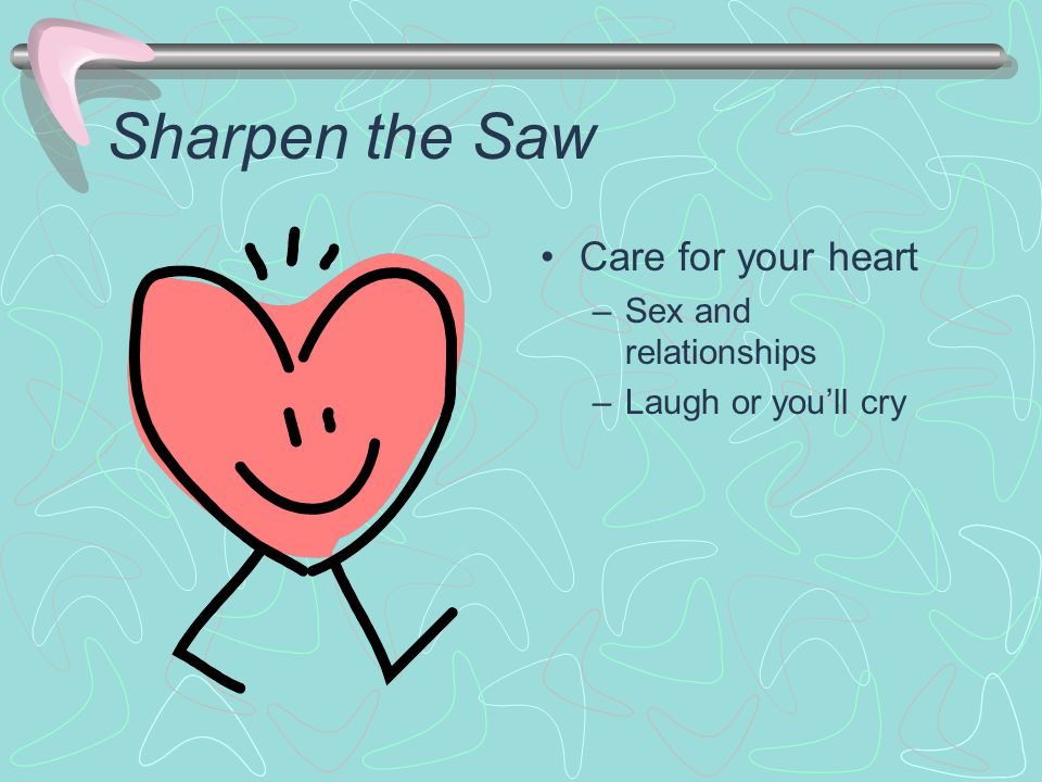 Sharpen the Saw Care for your heart –Sex and relationships –Laugh or you'll cry