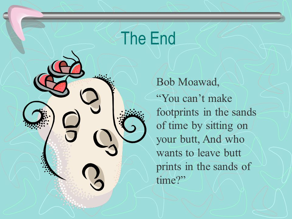 The End Bob Moawad, You can't make footprints in the sands of time by sitting on your butt, And who wants to leave butt prints in the sands of time