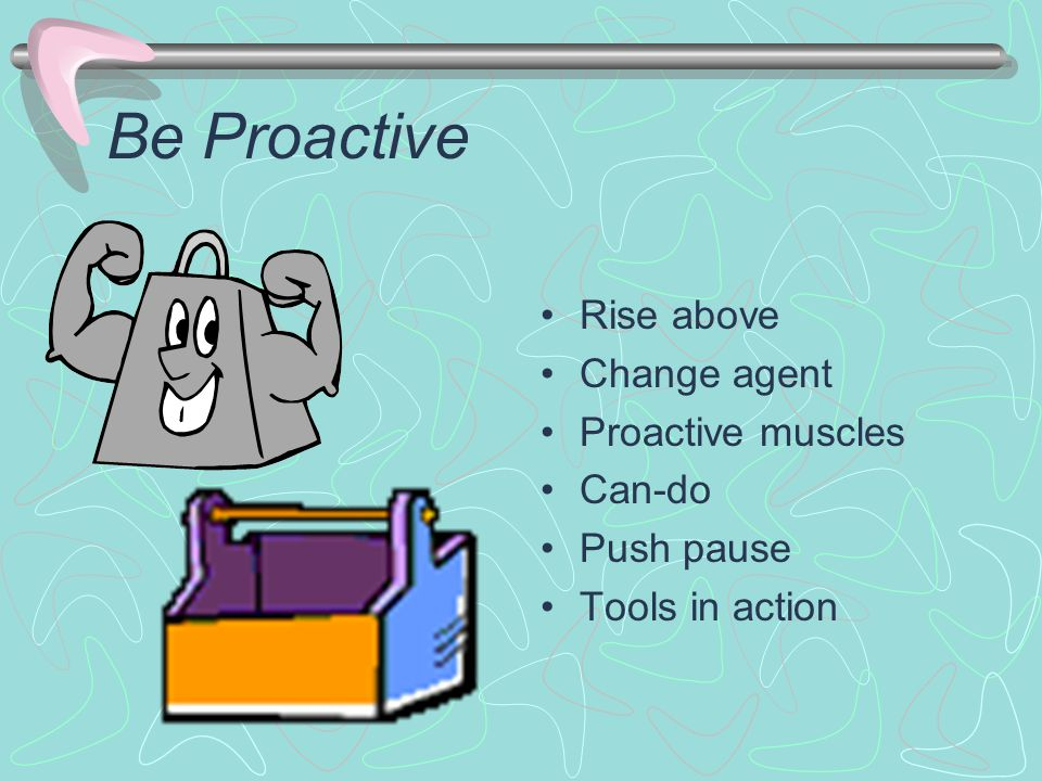 Be Proactive Rise above Change agent Proactive muscles Can-do Push pause Tools in action