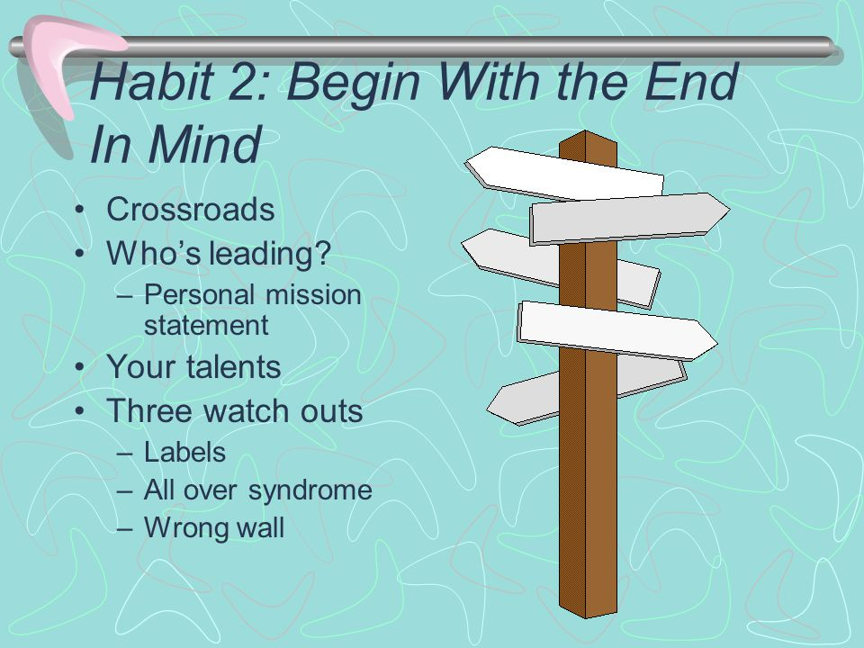Habit 2: Begin With the End In Mind Crossroads Who's leading.