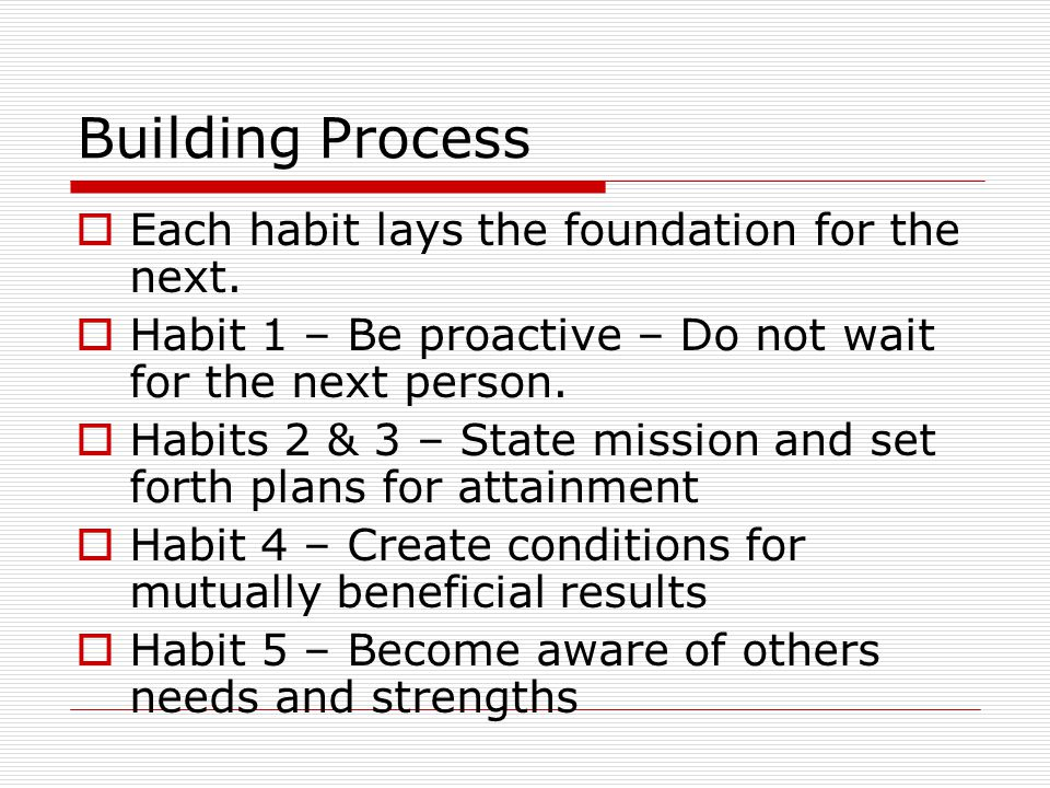 Building Process  Each habit lays the foundation for the next.