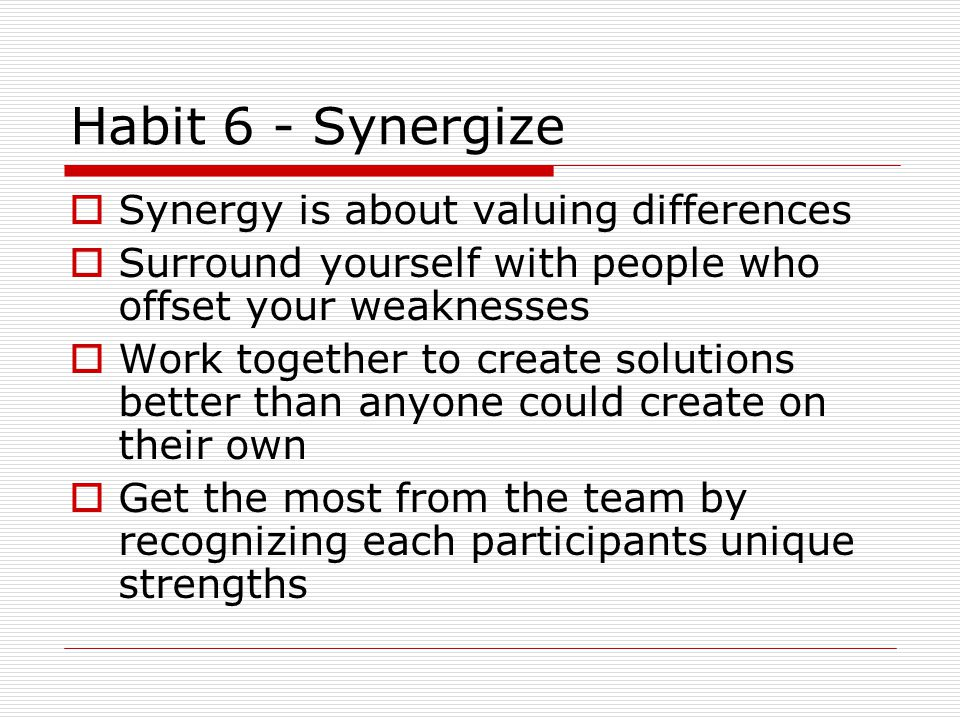 Habit 6 - Synergize  Synergy is about valuing differences  Surround yourself with people who offset your weaknesses  Work together to create solutions better than anyone could create on their own  Get the most from the team by recognizing each participants unique strengths
