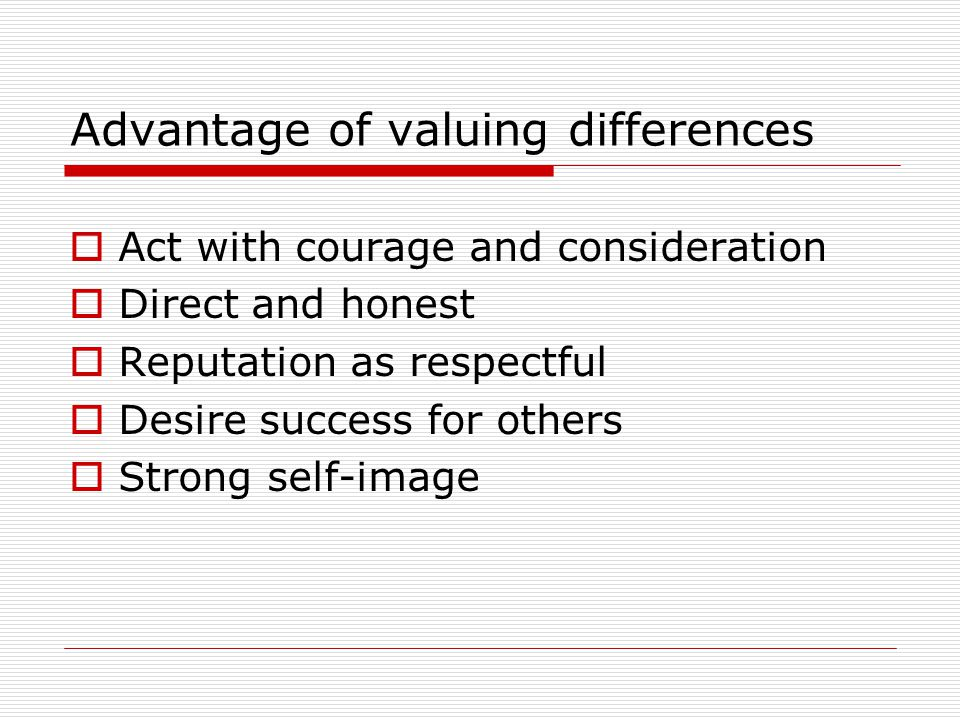 Advantage of valuing differences  Act with courage and consideration  Direct and honest  Reputation as respectful  Desire success for others  Strong self-image