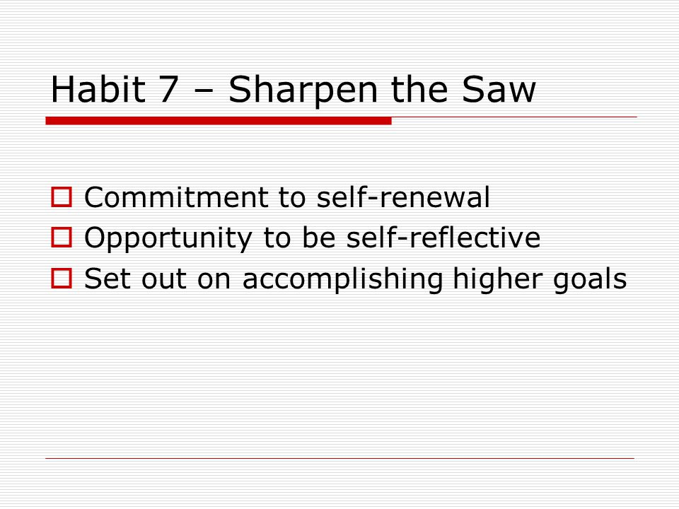 Habit 7 – Sharpen the Saw  Commitment to self-renewal  Opportunity to be self-reflective  Set out on accomplishing higher goals