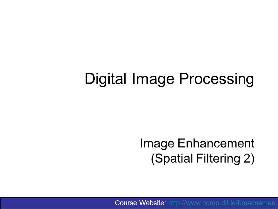 Course Website: http://www.comp.dit.ie/bmacnameehttp://www.comp.dit.ie/bmacnamee Digital Image Processing Image Enhancement (Spatial Filtering 2)