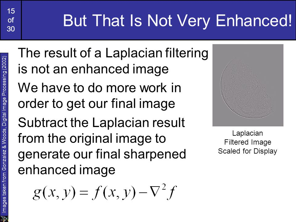 15 of 30 But That Is Not Very Enhanced! The result of a Laplacian filtering is not an enhanced image We have to do more work in order to get our final
