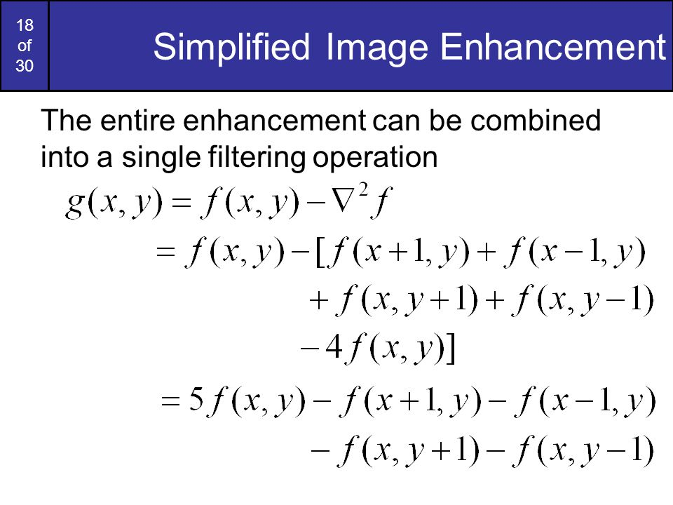 18 of 30 Simplified Image Enhancement The entire enhancement can be combined into a single filtering operation