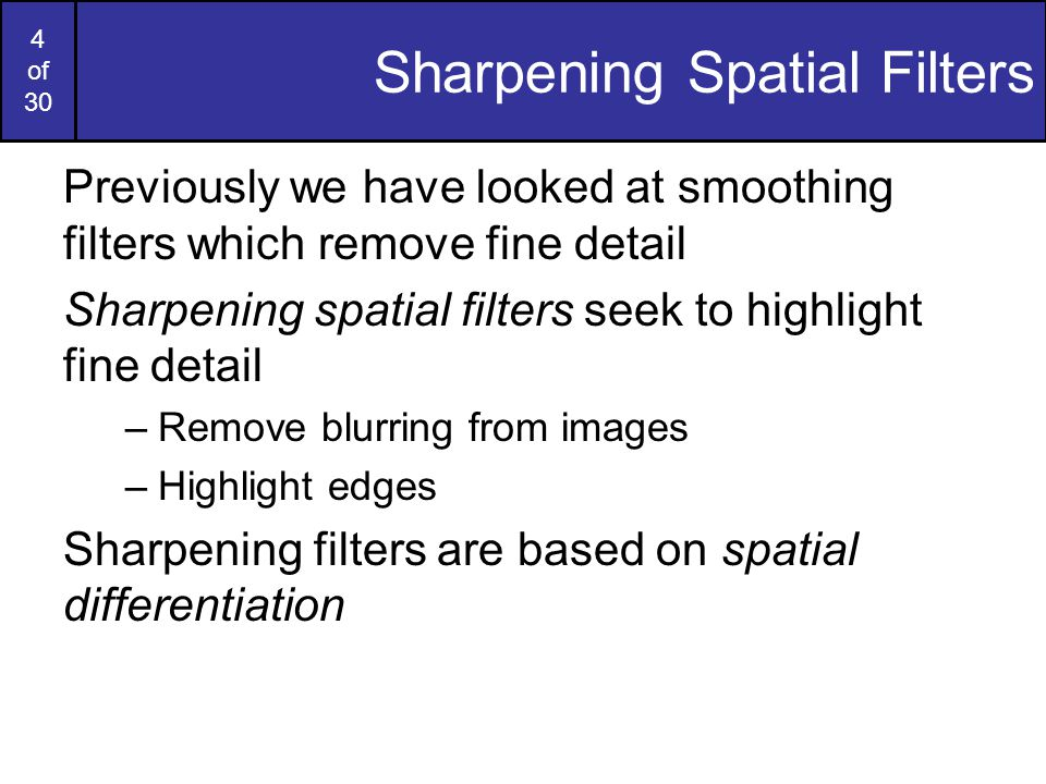 4 of 30 Sharpening Spatial Filters Previously we have looked at smoothing filters which remove fine detail Sharpening spatial filters seek to highligh