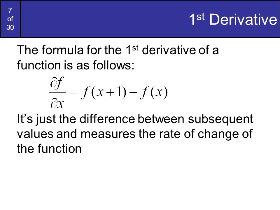 28 of 30 1 st & 2 nd Derivatives Comparing the 1 st and 2 nd derivatives we can conclude the following: –1 st order derivatives generally produce thicker edges –2 nd order derivatives have a stronger response to fine detail e.g.