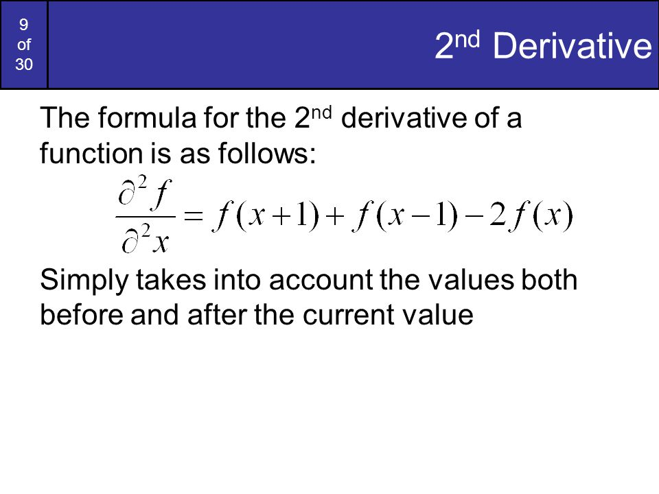 9 of 30 2 nd Derivative The formula for the 2 nd derivative of a function is as follows: Simply takes into account the values both before and after th