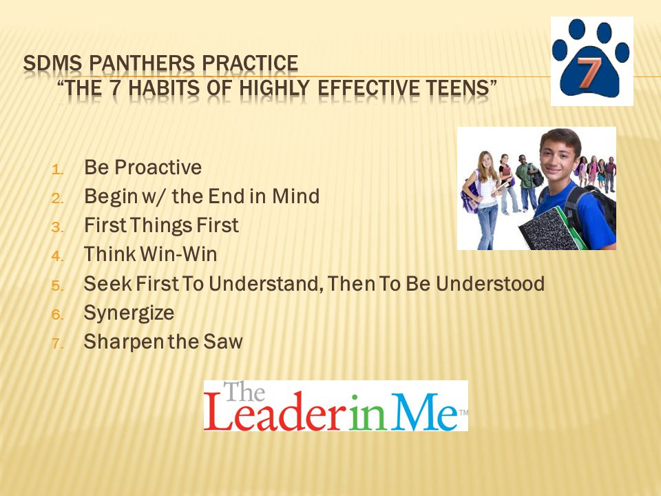 1.Be Proactive 2. Begin w/ the End in Mind 3. First Things First 4.