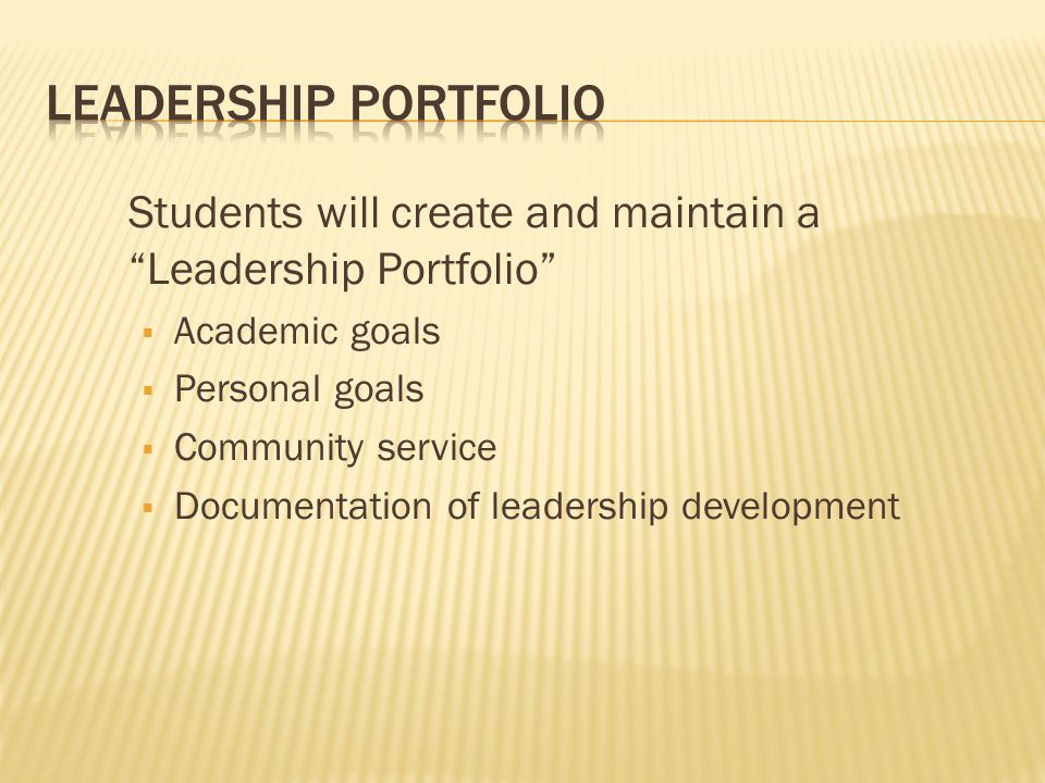 Students will create and maintain a Leadership Portfolio  Academic goals  Personal goals  Community service  Documentation of leadership development