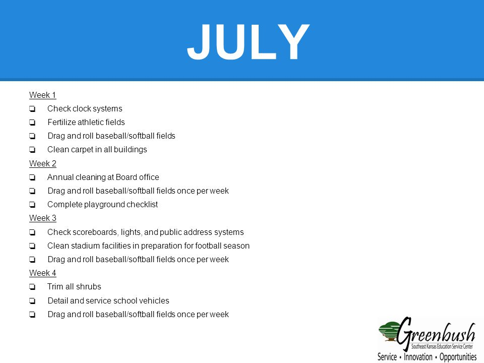 JUNE Week 1 ❏ Fertilize all fields ❏ Six-month asbestos inspection & service ❏ Drag and roll baseball/softball diamonds Week 2 ❏ Maintenance vacations can begin ❏ Start summer crews (mowing & paint) ❏ Drag and roll baseball/softball diamonds Week 3 ❏ Resurface all gym floors ❏ Check & service all electric motors in district