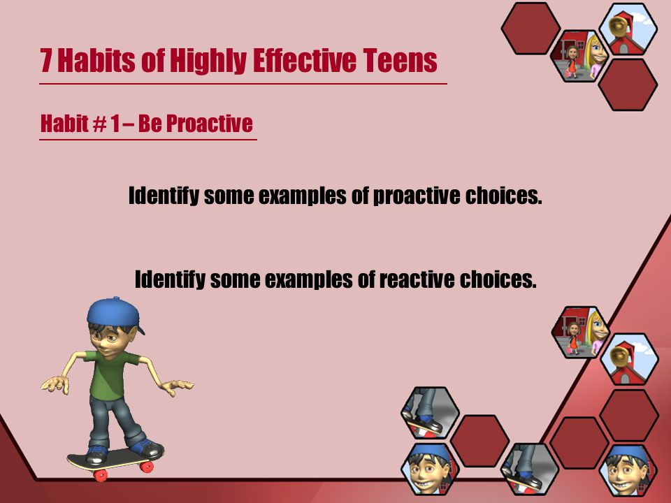 7 Habits of Highly Effective Teens Habit # 1 – Be Proactive Identify some examples of proactive choices. Identify some examples of reactive choices.