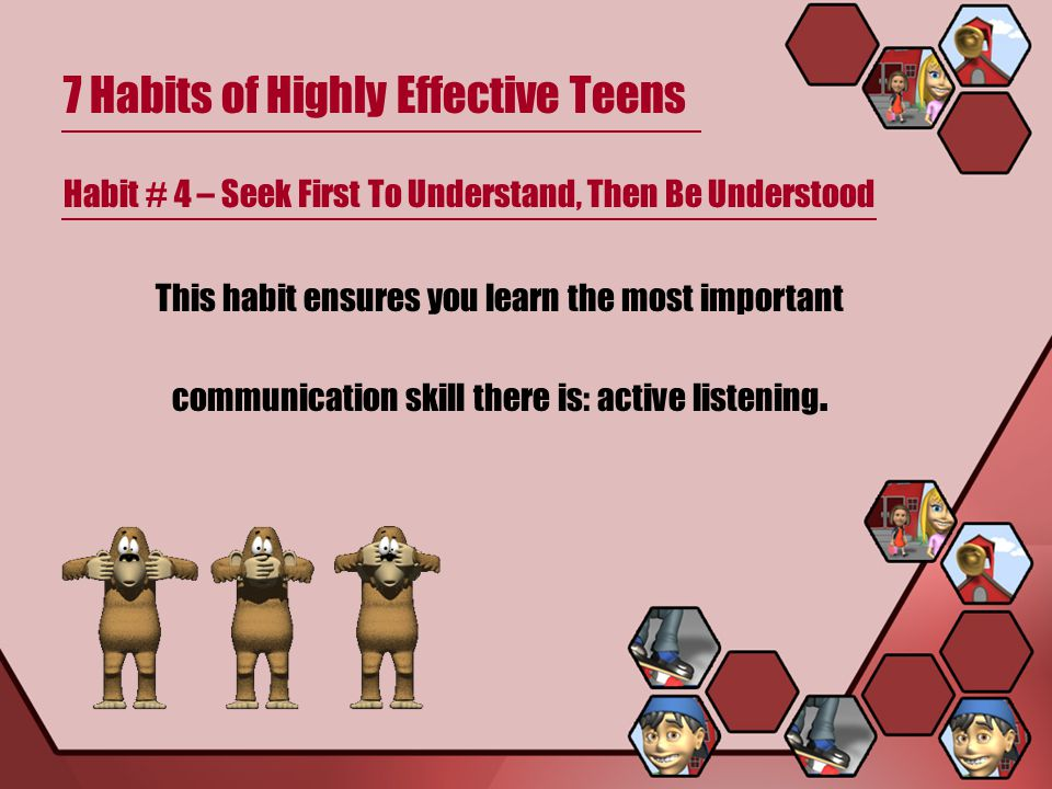 7 Habits of Highly Effective Teens Habit # 4 – Seek First To Understand, Then Be Understood This habit ensures you learn the most important communicat
