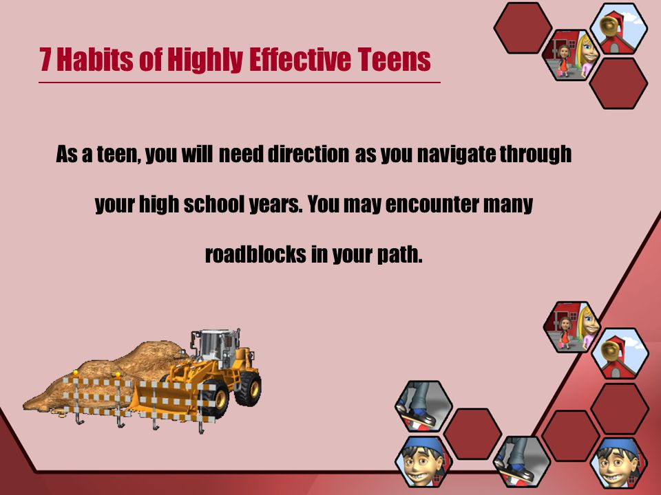 7 Habits of Highly Effective Teens Habit # 1 – Be Proactive Habit # 2 – Begin With the end in Mind Habit # 3 – Put First things First Habit # 4 – Think Win-Win Habit # 5 – Seek First to Understand, Then Be Understood Habit # 7 – Sharpen the Saw Habit # 6 – Synergize