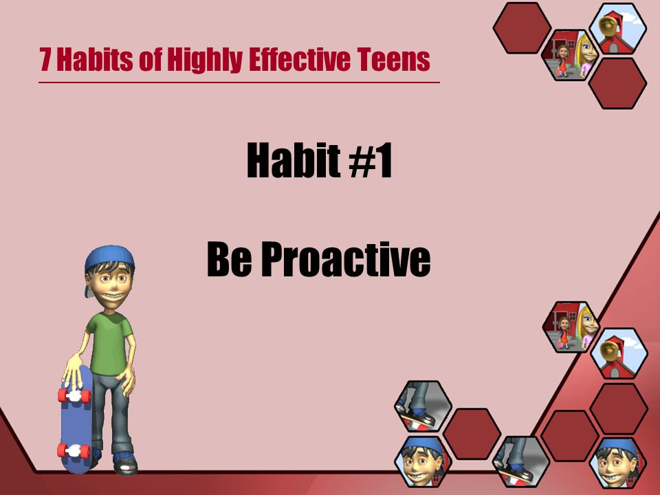 7 Habits of Highly Effective Teens Habit # 1 – Be Proactive Being proactive means to take control and responsibility for your life.