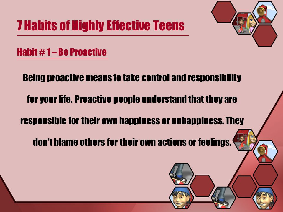 7 Habits of Highly Effective Teens Habit # 1 – Be Proactive Being proactive means to take control and responsibility for your life. Proactive people u