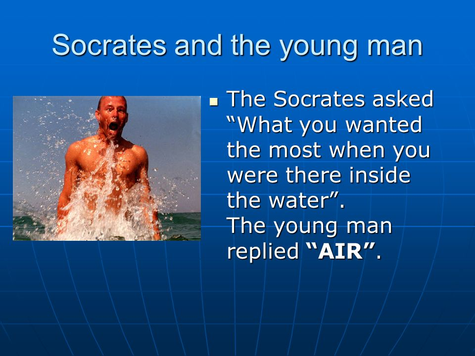 Socrates and the young man The Socrates asked What you wanted the most when you were there inside the water .