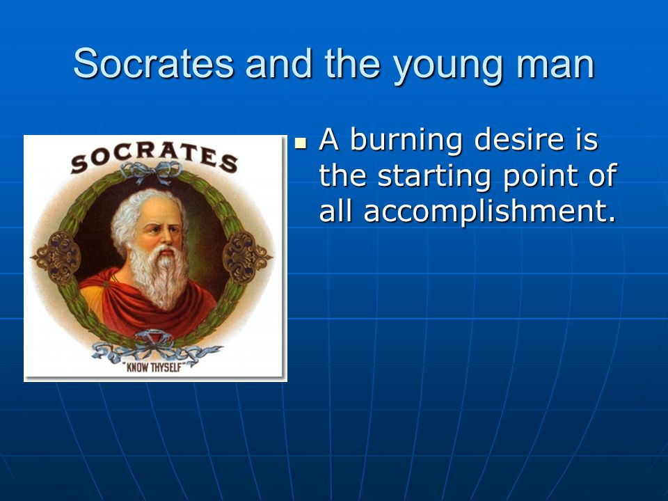 Socrates and the young man A burning desire is the starting point of all accomplishment.