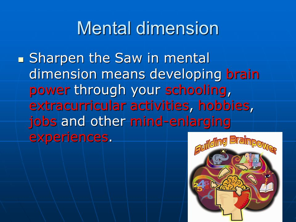 Mental dimension Sharpen the Saw in mental dimension means developing brain power through your schooling, extracurricular activities, hobbies, jobs and other mind-enlarging experiences.