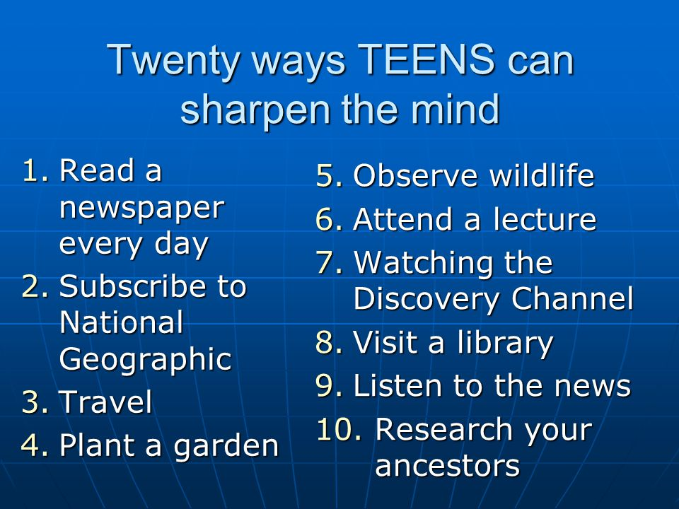 Twenty ways TEENS can sharpen the mind 1.Read a newspaper every day 2.Subscribe to National Geographic 3.Travel 4.Plant a garden 5.Observe wildlife 6.Attend a lecture 7.Watching the Discovery Channel 8.Visit a library 9.Listen to the news 10.Research your ancestors