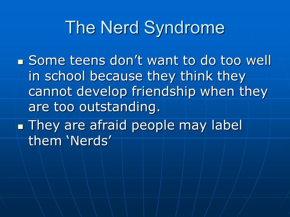 The Nerd Syndrome Some teens don't want to do too well in school because they think they cannot develop friendship when they are too outstanding.