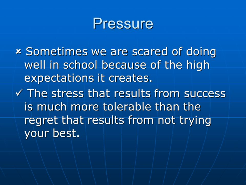 Pressure  Sometimes we are scared of doing well in school because of the high expectations it creates.