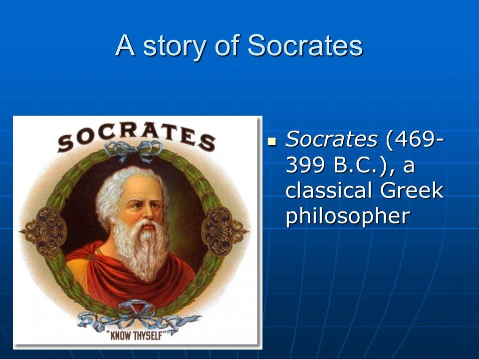 A story of Socrates Socrates (469- 399 B.C.), a classical Greek philosopher Socrates (469- 399 B.C.), a classical Greek philosopher