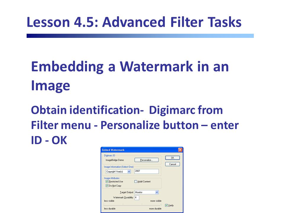 Lesson 4.5: Advanced Filter Tasks Embedding a Watermark in an Image Obtain identification- Digimarc from Filter menu - Personalize button – enter ID - OK