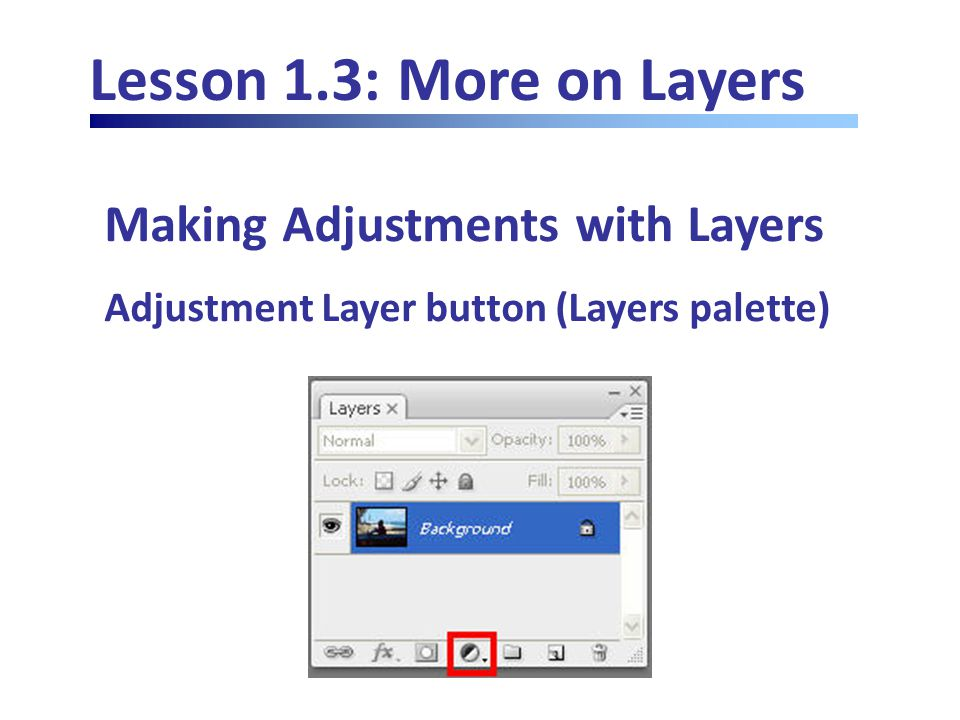 Lesson 1.3: More on Layers Making Adjustments with Layers Adjustment Layer button (Layers palette)