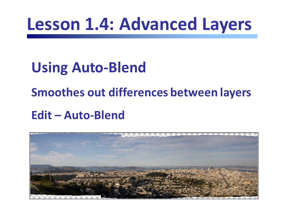 Lesson 1.4: Advanced Layers Using Auto-Blend Smoothes out differences between layers Edit – Auto-Blend