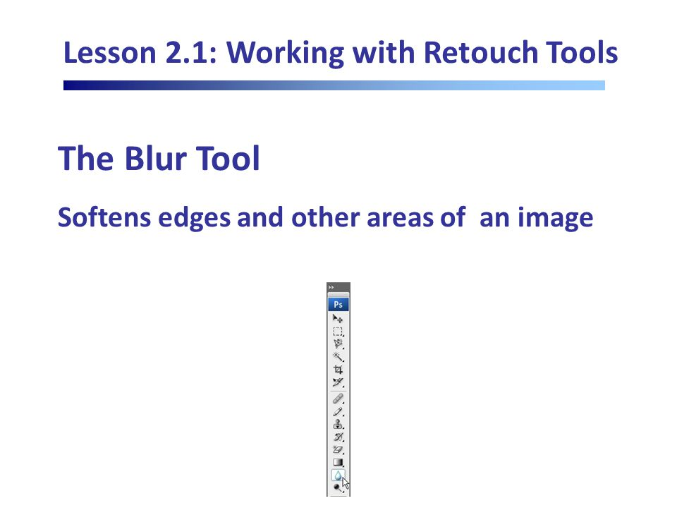 Lesson 2.1: Working with Retouch Tools The Blur Tool Softens edges and other areas of an image