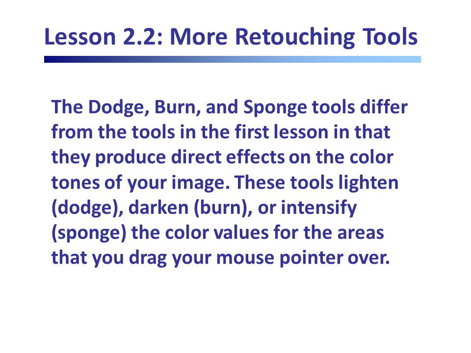 Lesson 2.2: More Retouching Tools The Dodge, Burn, and Sponge tools differ from the tools in the first lesson in that they produce direct effects on the color tones of your image.