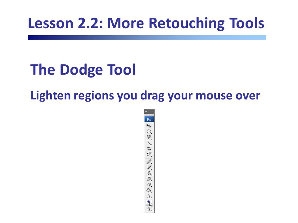 Lesson 2.2: More Retouching Tools The Dodge Tool Lighten regions you drag your mouse over