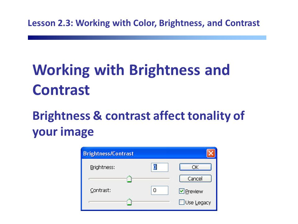 Lesson 2.3: Working with Color, Brightness, and Contrast Working with Brightness and Contrast Brightness & contrast affect tonality of your image