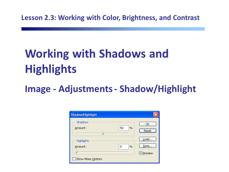 Lesson 2.3: Working with Color, Brightness, and Contrast Working with Shadows and Highlights Image - Adjustments - Shadow/Highlight
