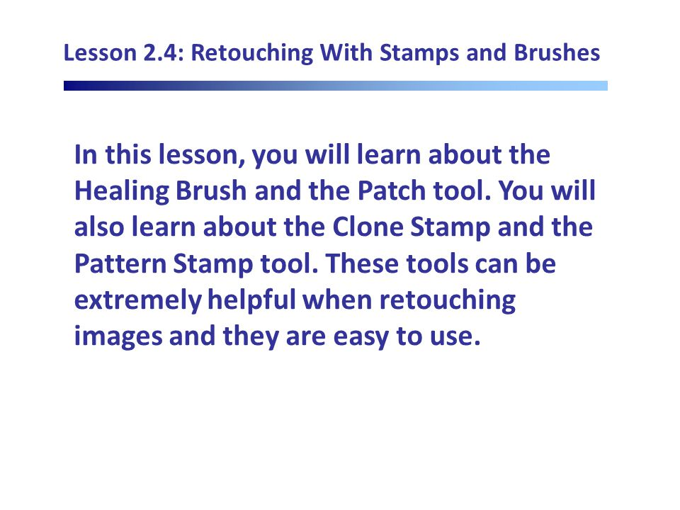 Lesson 2.4: Retouching With Stamps and Brushes In this lesson, you will learn about the Healing Brush and the Patch tool.