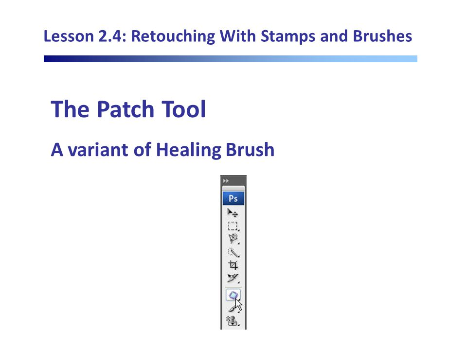 Lesson 2.4: Retouching With Stamps and Brushes The Patch Tool A variant of Healing Brush