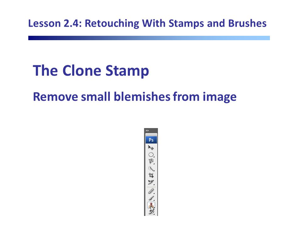 Lesson 2.4: Retouching With Stamps and Brushes The Clone Stamp Remove small blemishes from image