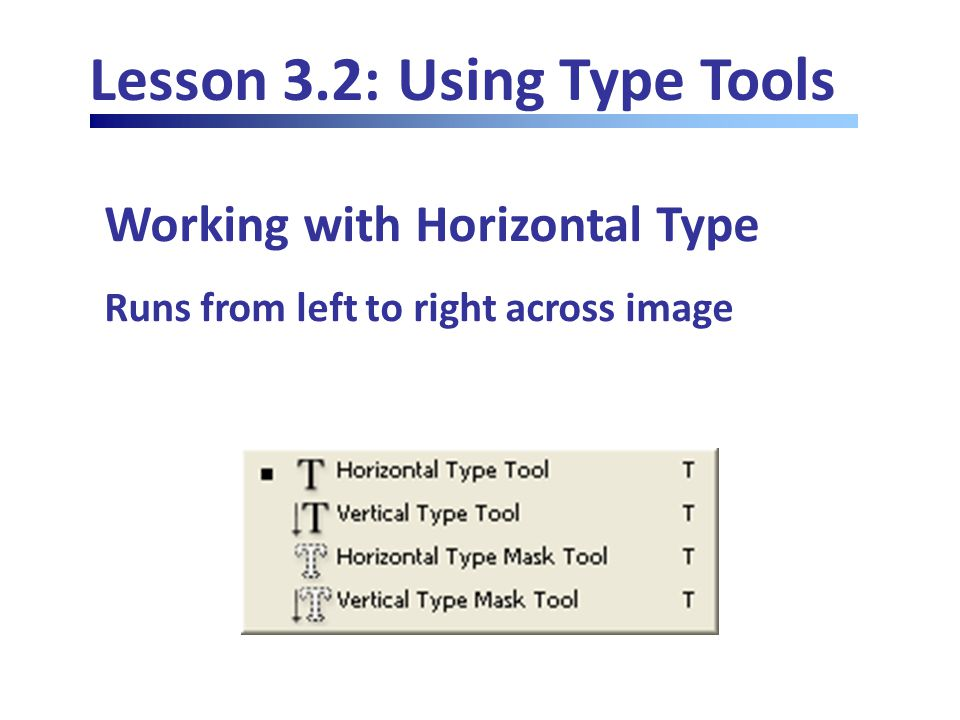 Lesson 3.2: Using Type Tools Working with Horizontal Type Runs from left to right across image