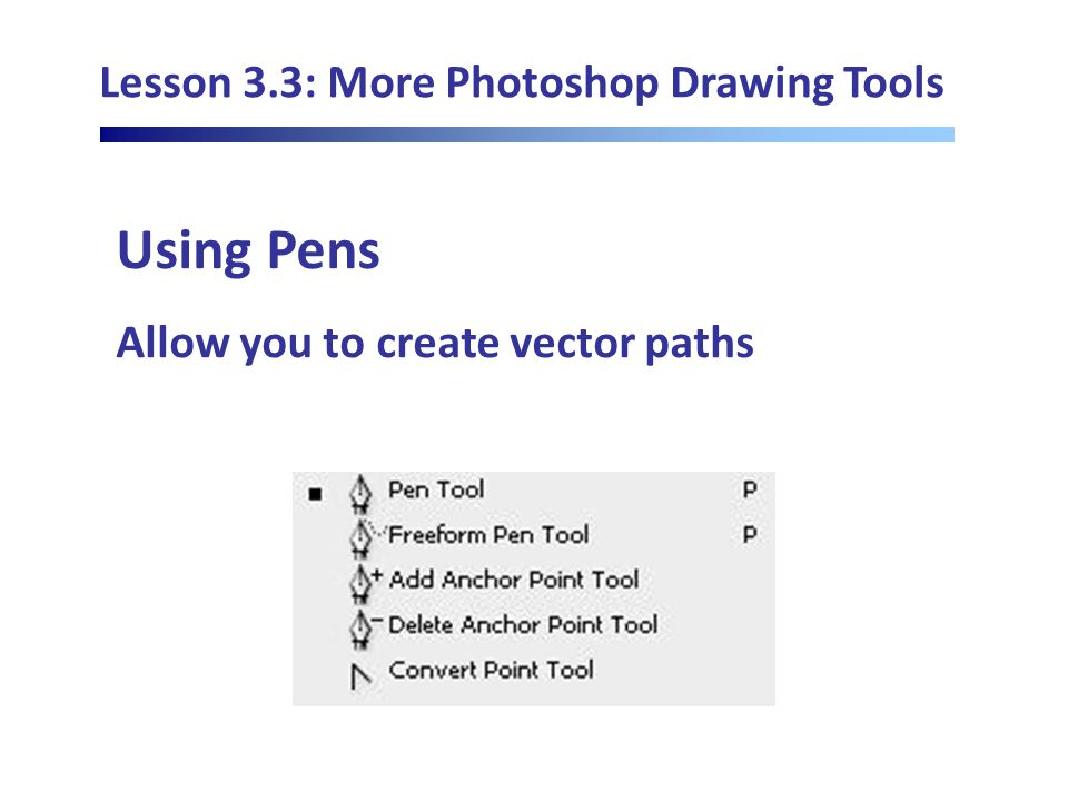 Lesson 3.3: More Photoshop Drawing Tools Using Pens Allow you to create vector paths