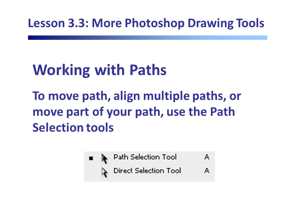 Lesson 3.3: More Photoshop Drawing Tools Working with Paths To move path, align multiple paths, or move part of your path, use the Path Selection tools
