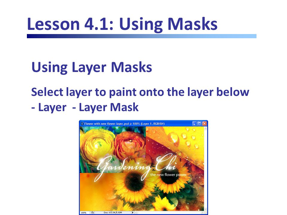 Lesson 4.1: Using Masks Using Layer Masks Select layer to paint onto the layer below - Layer - Layer Mask