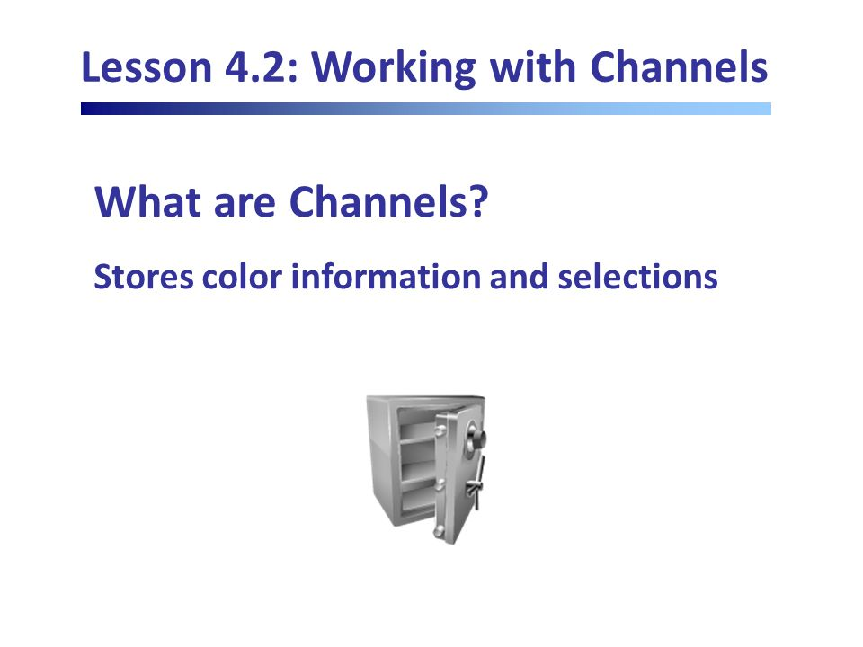 Lesson 4.2: Working with Channels What are Channels Stores color information and selections