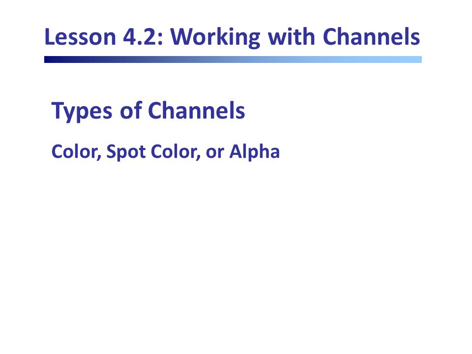 Lesson 4.2: Working with Channels Types of Channels Color, Spot Color, or Alpha